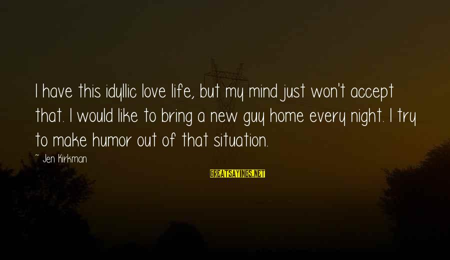 Love My Guy Sayings By Jen Kirkman: I have this idyllic love life, but my mind just won't accept that. I would