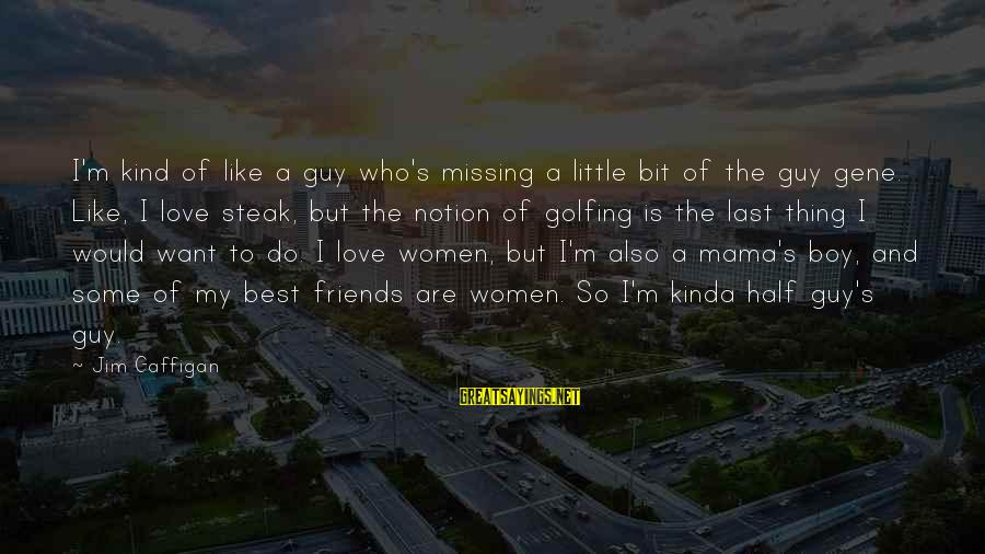 Love My Guy Sayings By Jim Gaffigan: I'm kind of like a guy who's missing a little bit of the guy gene.