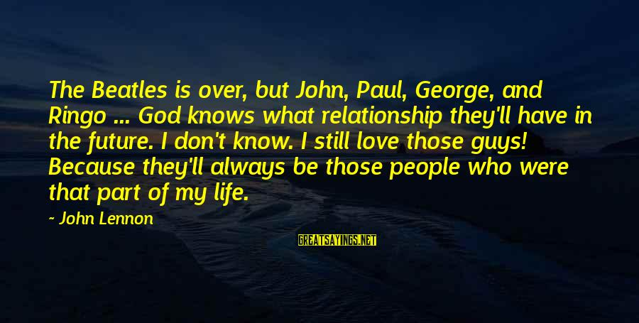 Love My Guy Sayings By John Lennon: The Beatles is over, but John, Paul, George, and Ringo ... God knows what relationship