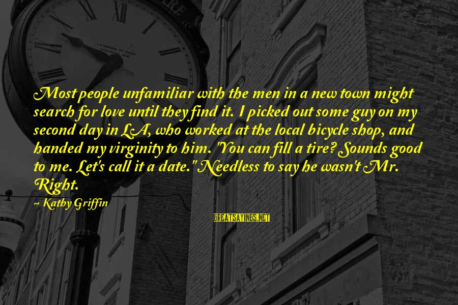 Love My Guy Sayings By Kathy Griffin: Most people unfamiliar with the men in a new town might search for love until