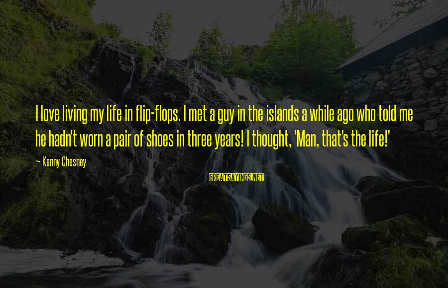 Love My Guy Sayings By Kenny Chesney: I love living my life in flip-flops. I met a guy in the islands a
