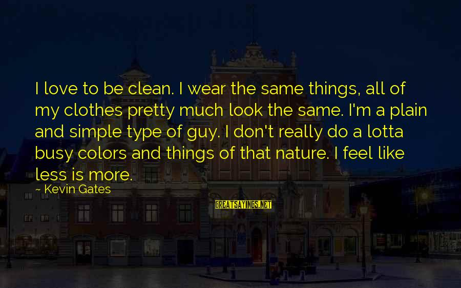 Love My Guy Sayings By Kevin Gates: I love to be clean. I wear the same things, all of my clothes pretty