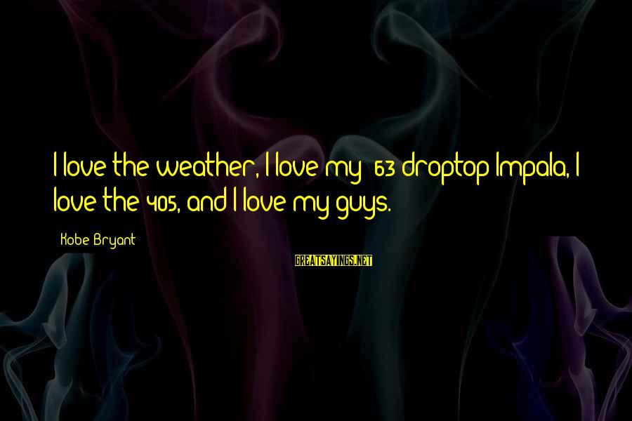 Love My Guy Sayings By Kobe Bryant: I love the weather, I love my '63 droptop Impala, I love the 405, and