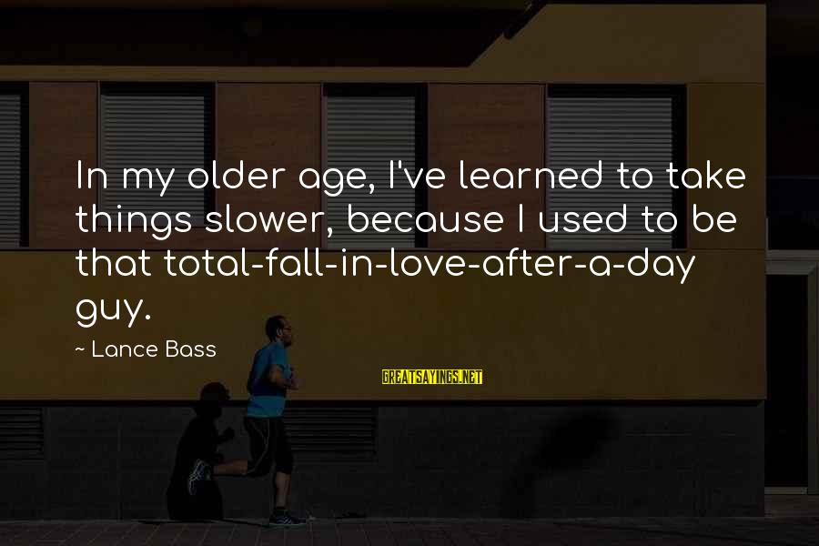 Love My Guy Sayings By Lance Bass: In my older age, I've learned to take things slower, because I used to be