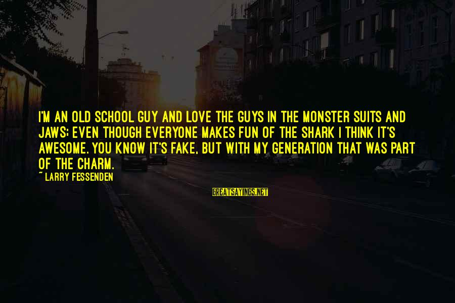 Love My Guy Sayings By Larry Fessenden: I'm an old school guy and love the guys in the monster suits and JAWS;