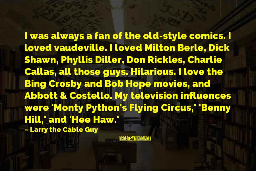Love My Guy Sayings By Larry The Cable Guy: I was always a fan of the old-style comics. I loved vaudeville. I loved Milton