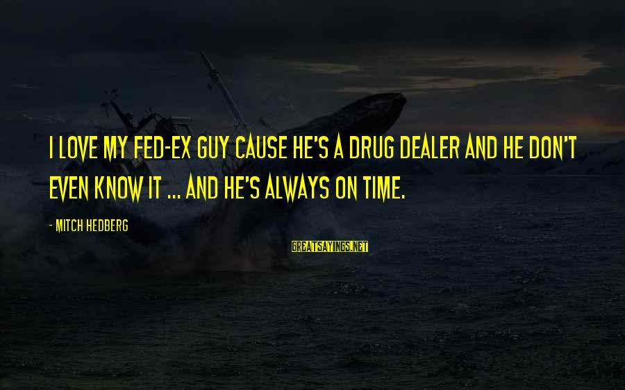 Love My Guy Sayings By Mitch Hedberg: I love my fed-ex guy cause he's a drug dealer and he don't even know