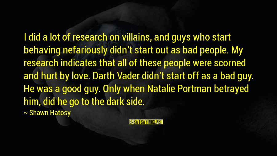 Love My Guy Sayings By Shawn Hatosy: I did a lot of research on villains, and guys who start behaving nefariously didn't