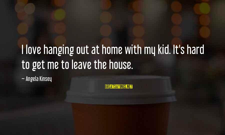 Love My Kid Sayings By Angela Kinsey: I love hanging out at home with my kid. It's hard to get me to