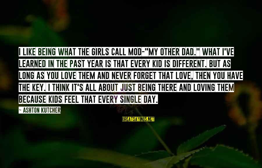 """Love My Kid Sayings By Ashton Kutcher: I like being what the girls call MOD-""""my other Dad."""" What I've learned in the"""