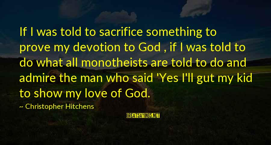 Love My Kid Sayings By Christopher Hitchens: If I was told to sacrifice something to prove my devotion to God , if