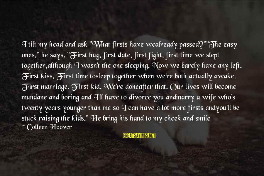 """Love My Kid Sayings By Colleen Hoover: I tilt my head and ask """"What firsts have wealready passed?""""""""The easy ones,"""" he says."""