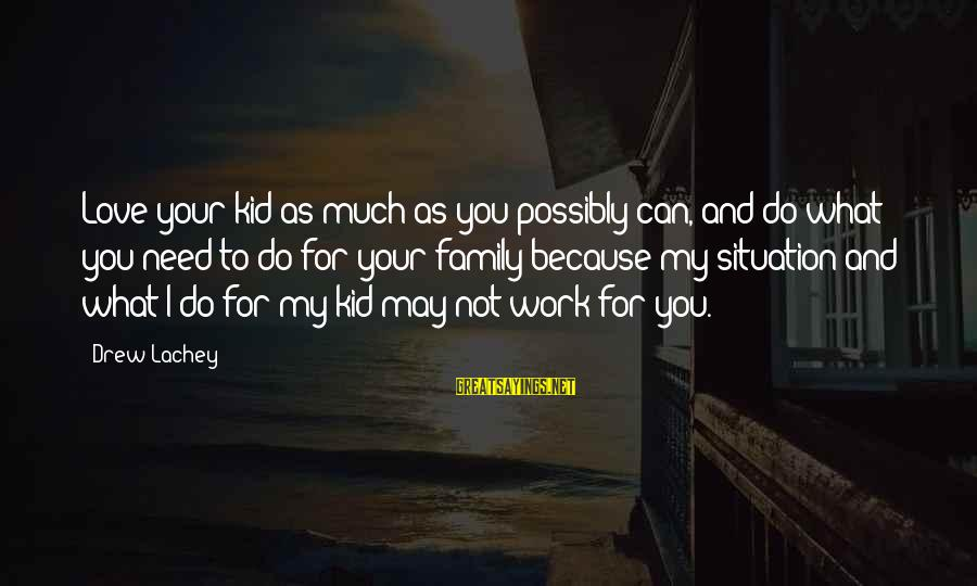 Love My Kid Sayings By Drew Lachey: Love your kid as much as you possibly can, and do what you need to