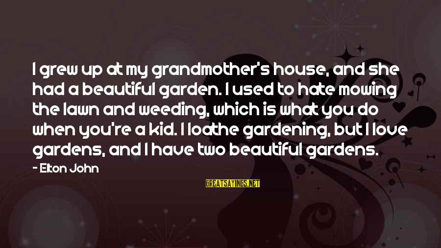 Love My Kid Sayings By Elton John: I grew up at my grandmother's house, and she had a beautiful garden. I used
