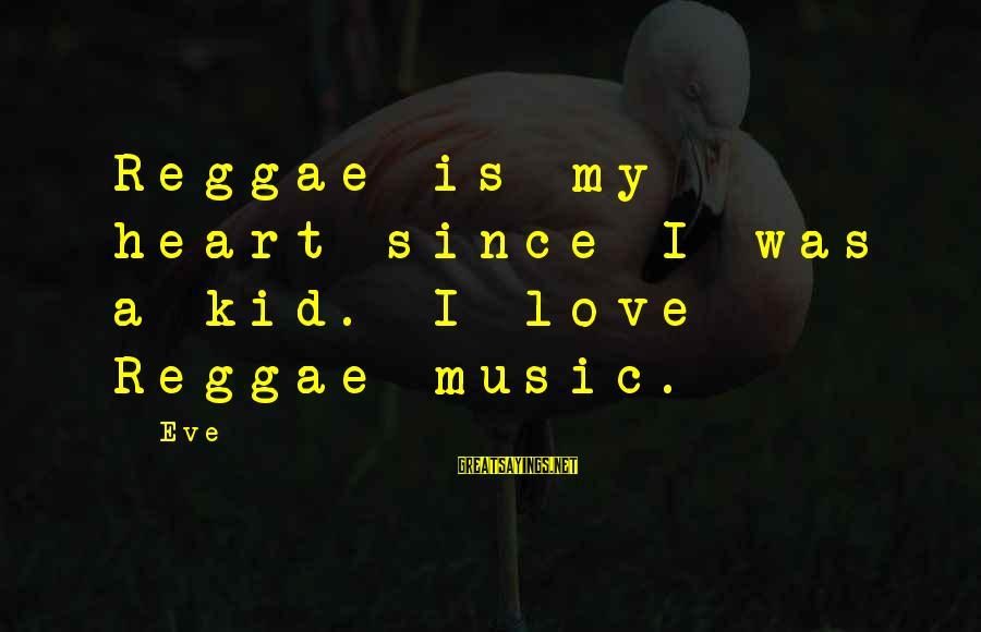 Love My Kid Sayings By Eve: Reggae is my heart since I was a kid. I love Reggae music.