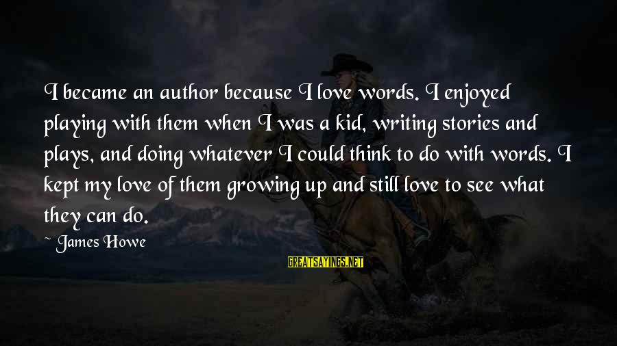 Love My Kid Sayings By James Howe: I became an author because I love words. I enjoyed playing with them when I