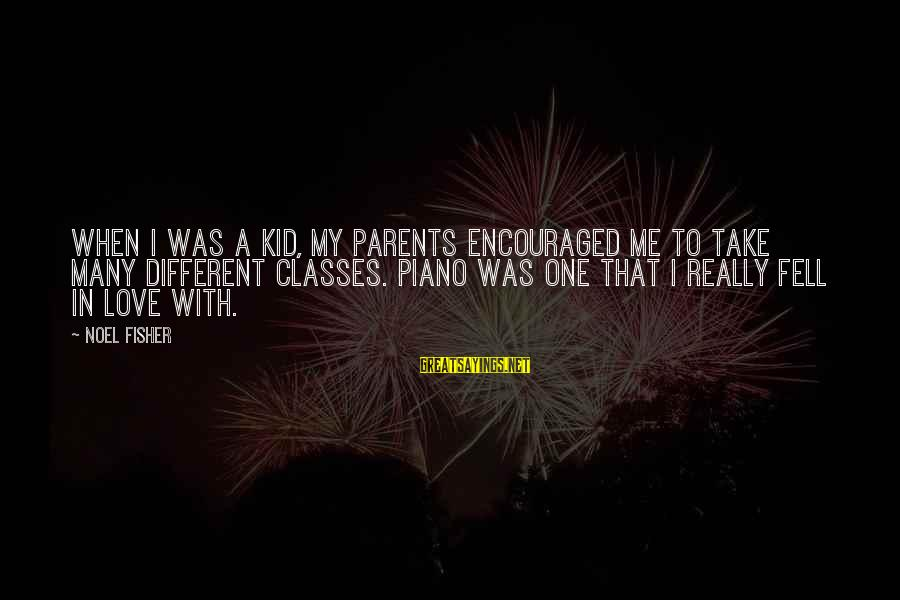 Love My Kid Sayings By Noel Fisher: When I was a kid, my parents encouraged me to take many different classes. Piano
