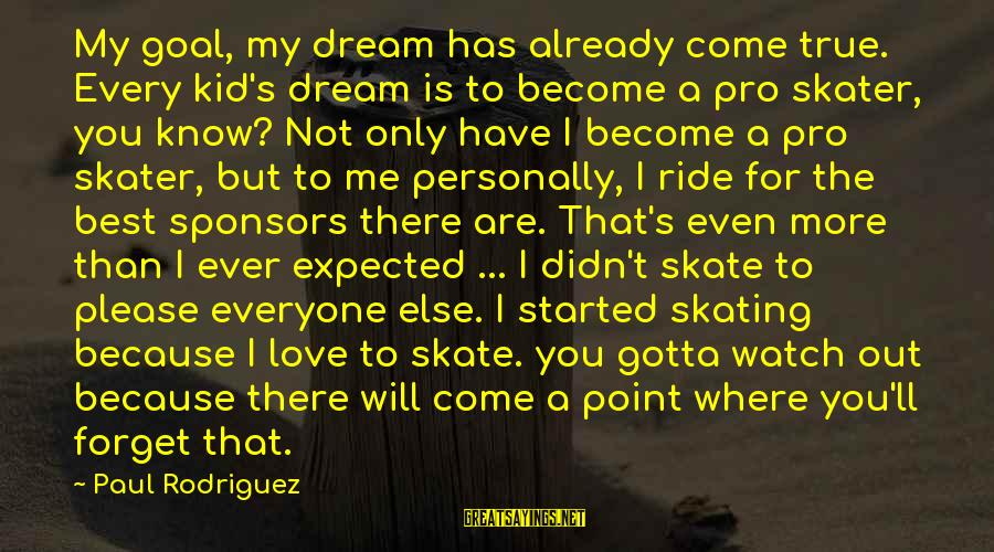 Love My Kid Sayings By Paul Rodriguez: My goal, my dream has already come true. Every kid's dream is to become a