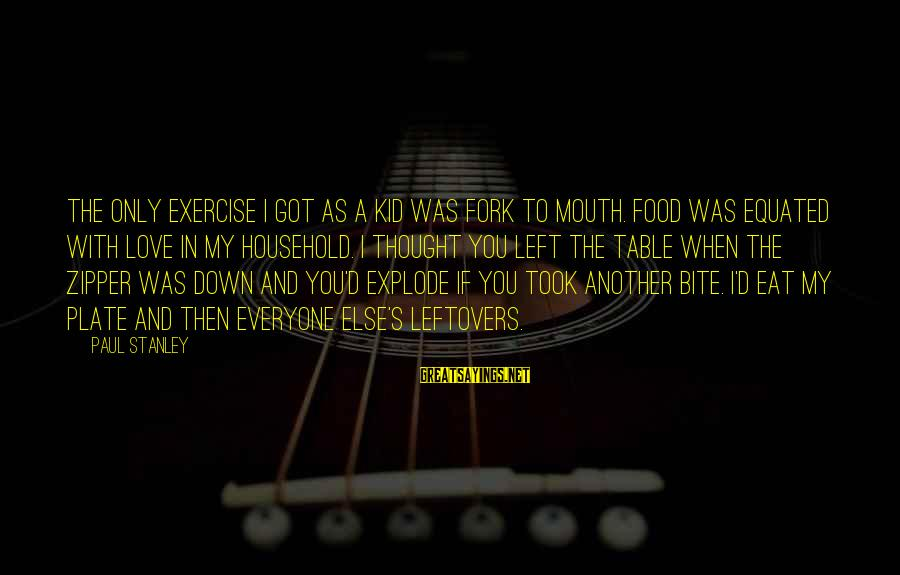 Love My Kid Sayings By Paul Stanley: The only exercise I got as a kid was fork to mouth. Food was equated