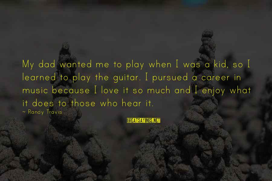 Love My Kid Sayings By Randy Travis: My dad wanted me to play when I was a kid, so I learned to