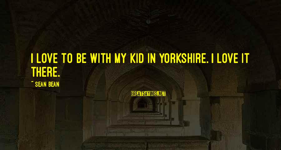 Love My Kid Sayings By Sean Bean: I love to be with my kid in Yorkshire. I love it there.