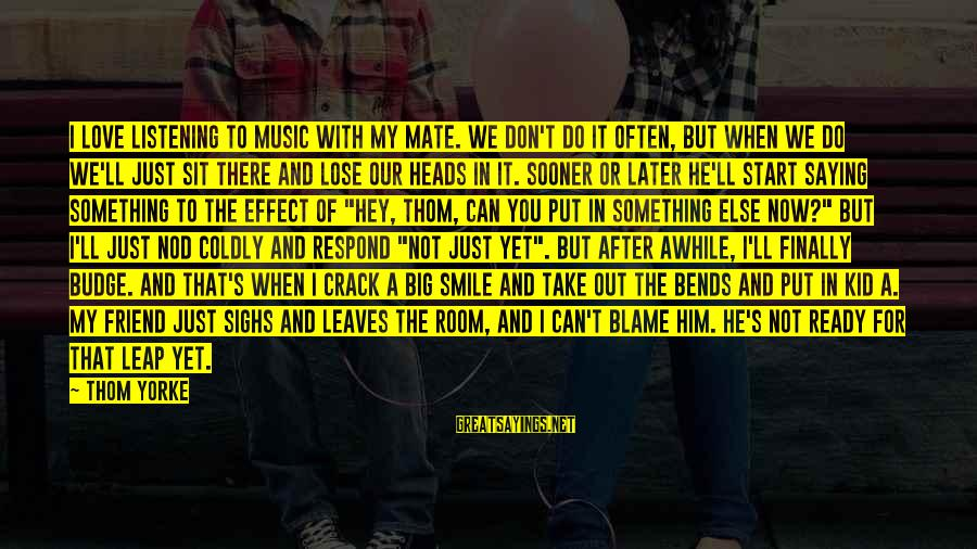 Love My Kid Sayings By Thom Yorke: I love listening to music with my mate. We don't do it often, but when