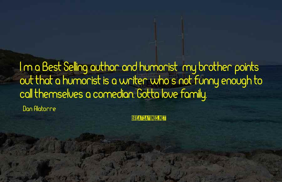 Love My Life Funny Sayings By Dan Alatorre: I'm a Best-Selling author and humorist; my brother points out that a humorist is a