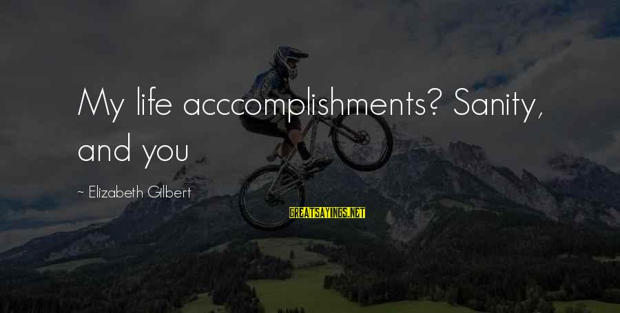 Love My Life Funny Sayings By Elizabeth Gilbert: My life acccomplishments? Sanity, and you