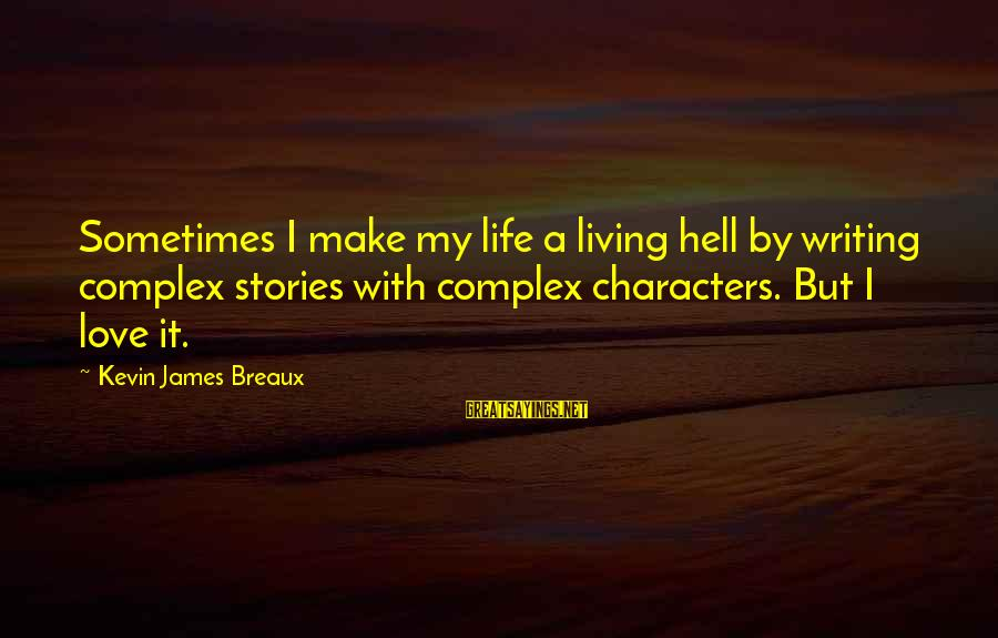 Love My Life Funny Sayings By Kevin James Breaux: Sometimes I make my life a living hell by writing complex stories with complex characters.