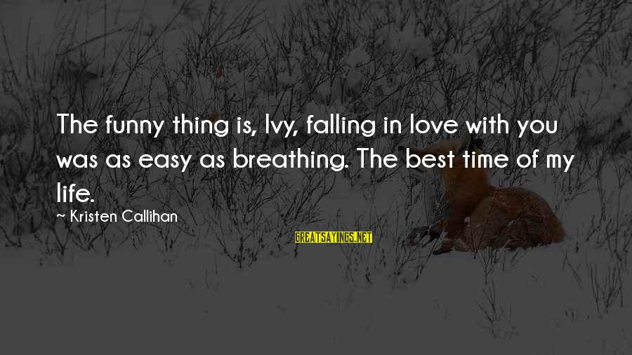 Love My Life Funny Sayings By Kristen Callihan: The funny thing is, Ivy, falling in love with you was as easy as breathing.