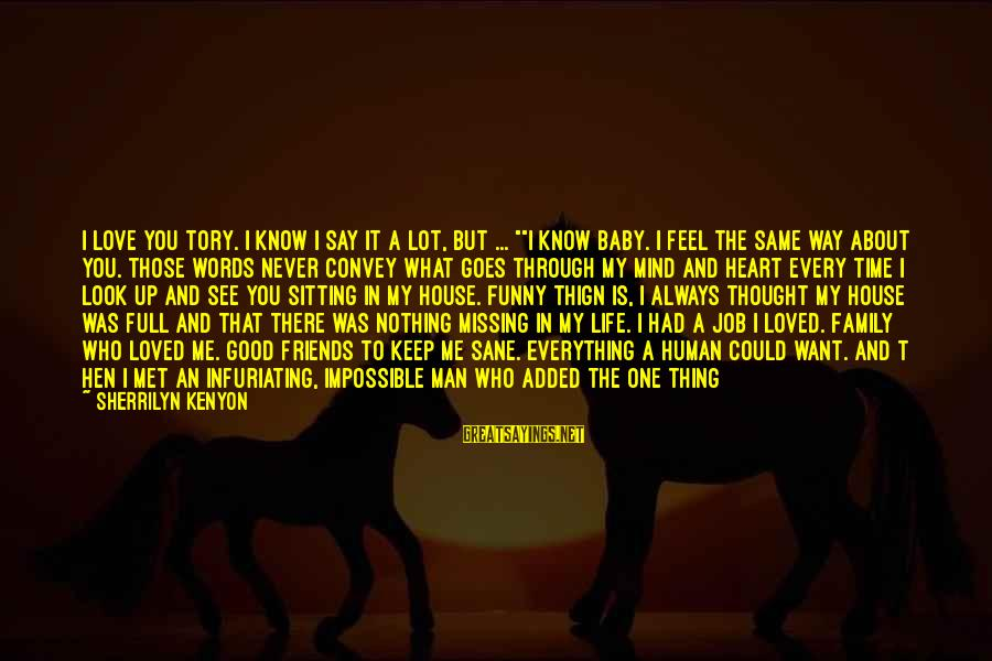"Love My Life Funny Sayings By Sherrilyn Kenyon: I love you Tory. I know I say it a lot, but ... """"I know"