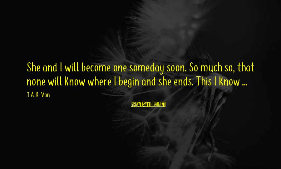 Love None Sayings By A.R. Von: She and I will become one someday soon. So much so, that none will know