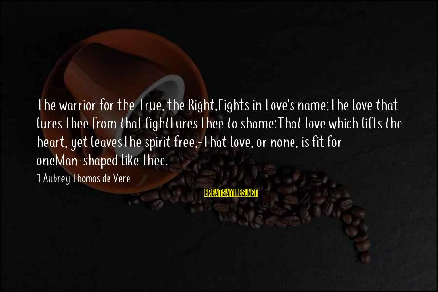 Love None Sayings By Aubrey Thomas De Vere: The warrior for the True, the Right,Fights in Love's name;The love that lures thee from