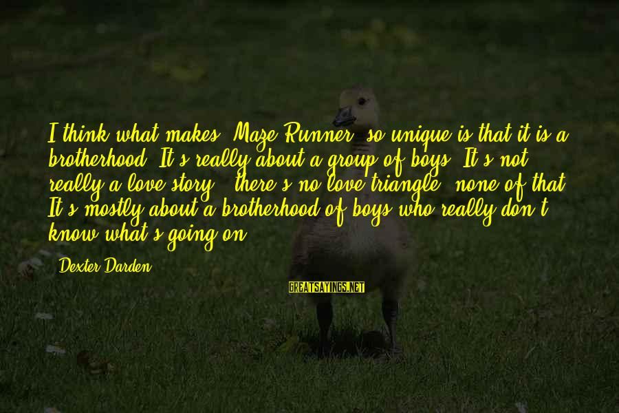 Love None Sayings By Dexter Darden: I think what makes 'Maze Runner' so unique is that it is a brotherhood. It's