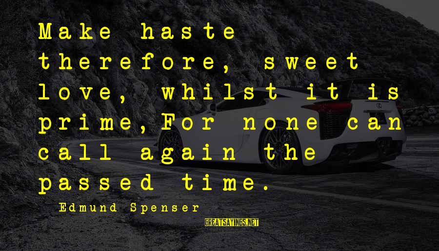 Love None Sayings By Edmund Spenser: Make haste therefore, sweet love, whilst it is prime,For none can call again the passed