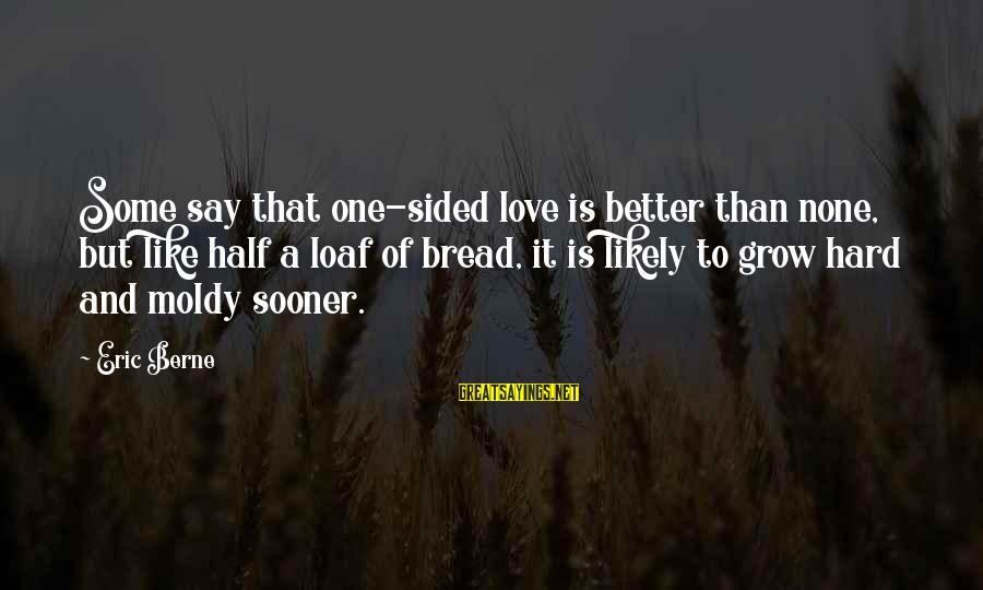 Love None Sayings By Eric Berne: Some say that one-sided love is better than none, but like half a loaf of