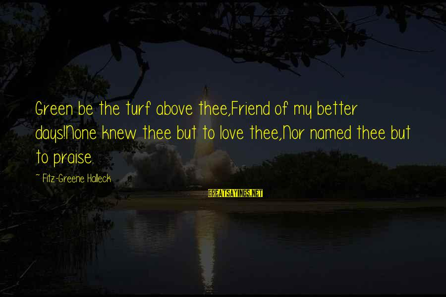 Love None Sayings By Fitz-Greene Halleck: Green be the turf above thee,Friend of my better days!None knew thee but to love