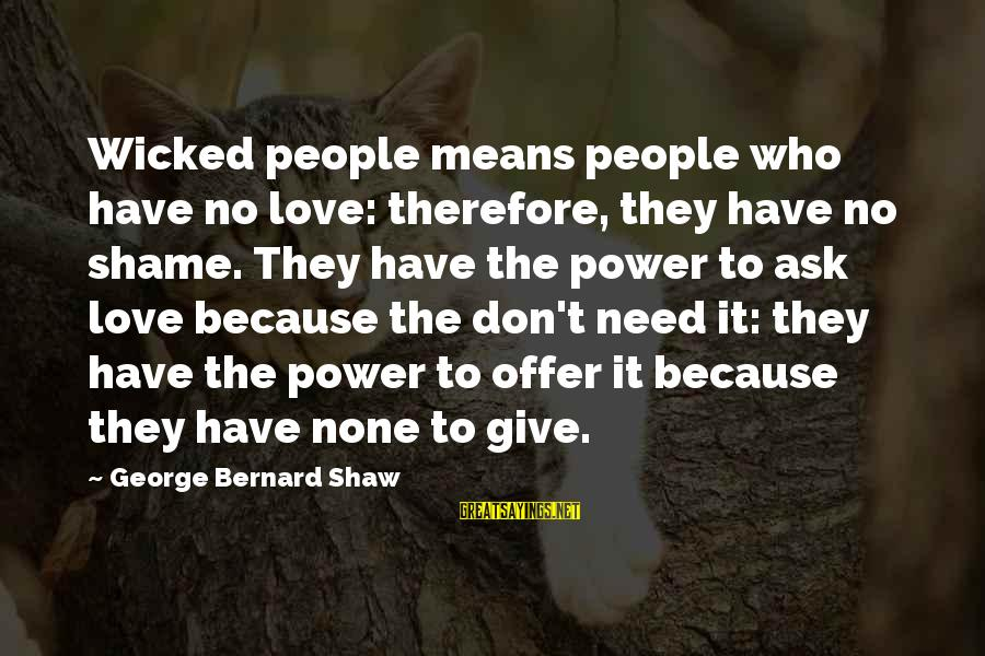 Love None Sayings By George Bernard Shaw: Wicked people means people who have no love: therefore, they have no shame. They have