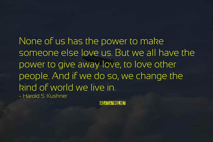 Love None Sayings By Harold S. Kushner: None of us has the power to make someone else love us. But we all
