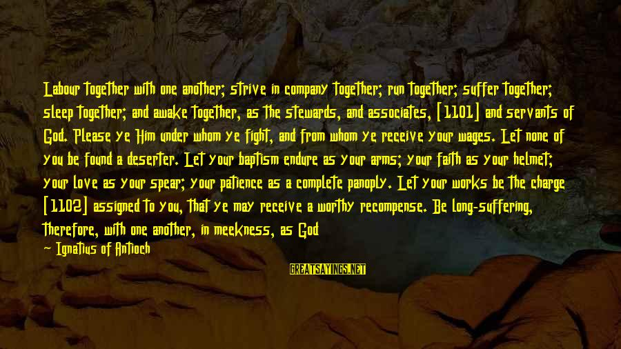 Love None Sayings By Ignatius Of Antioch: Labour together with one another; strive in company together; run together; suffer together; sleep together;