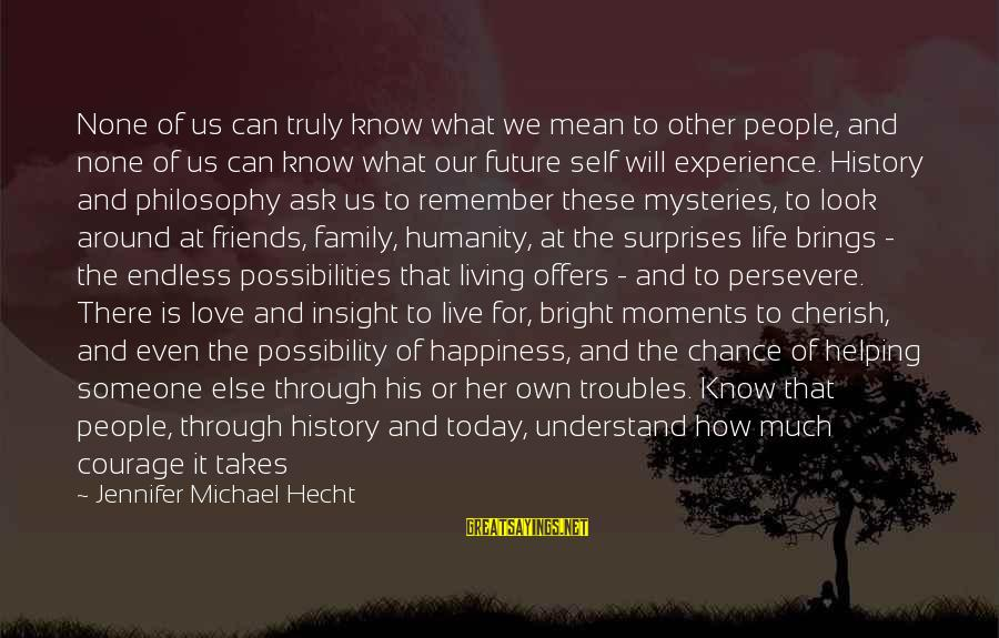 Love None Sayings By Jennifer Michael Hecht: None of us can truly know what we mean to other people, and none of