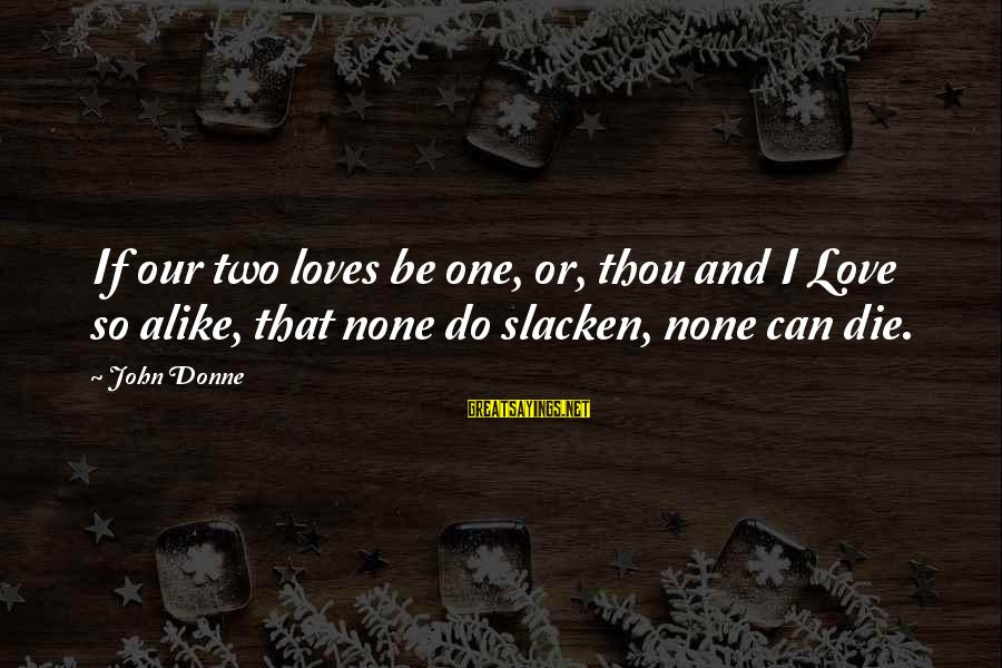 Love None Sayings By John Donne: If our two loves be one, or, thou and I Love so alike, that none