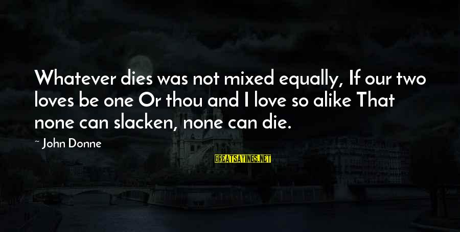 Love None Sayings By John Donne: Whatever dies was not mixed equally, If our two loves be one Or thou and