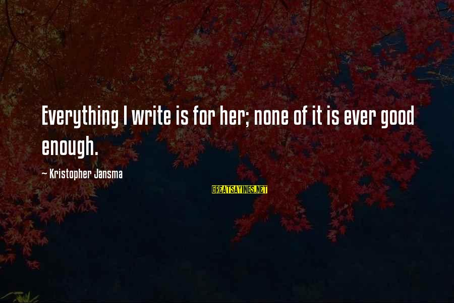 Love None Sayings By Kristopher Jansma: Everything I write is for her; none of it is ever good enough.