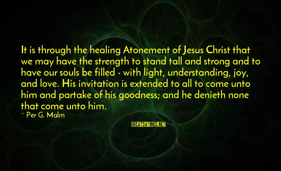 Love None Sayings By Per G. Malm: It is through the healing Atonement of Jesus Christ that we may have the strength