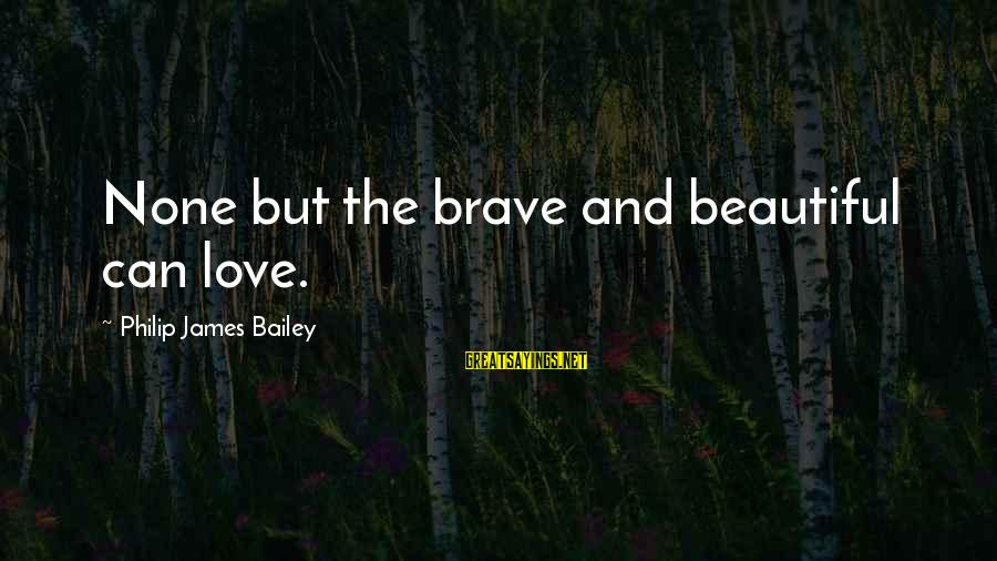 Love None Sayings By Philip James Bailey: None but the brave and beautiful can love.