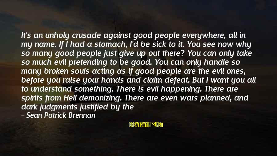 Love None Sayings By Sean Patrick Brennan: It's an unholy crusade against good people everywhere, all in my name. If I had