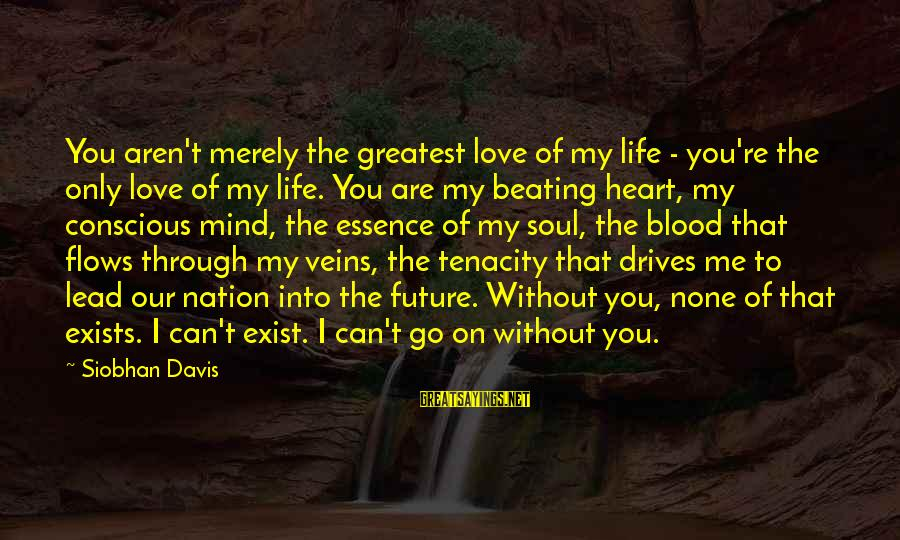 Love None Sayings By Siobhan Davis: You aren't merely the greatest love of my life - you're the only love of
