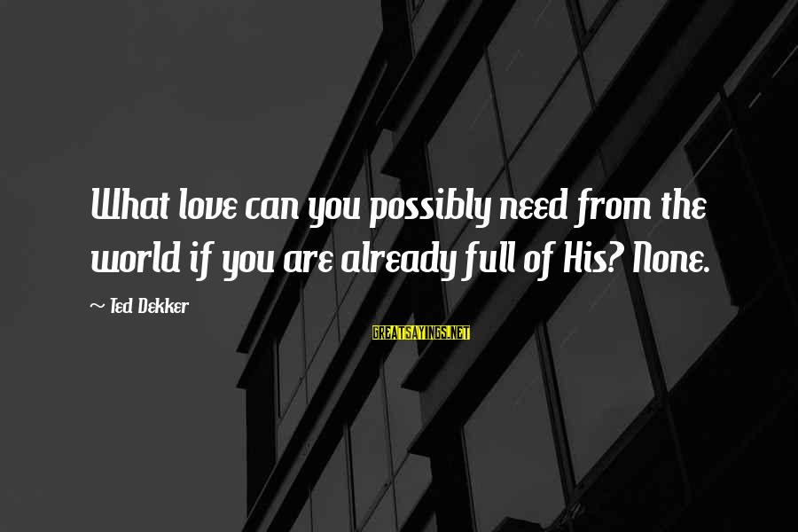 Love None Sayings By Ted Dekker: What love can you possibly need from the world if you are already full of