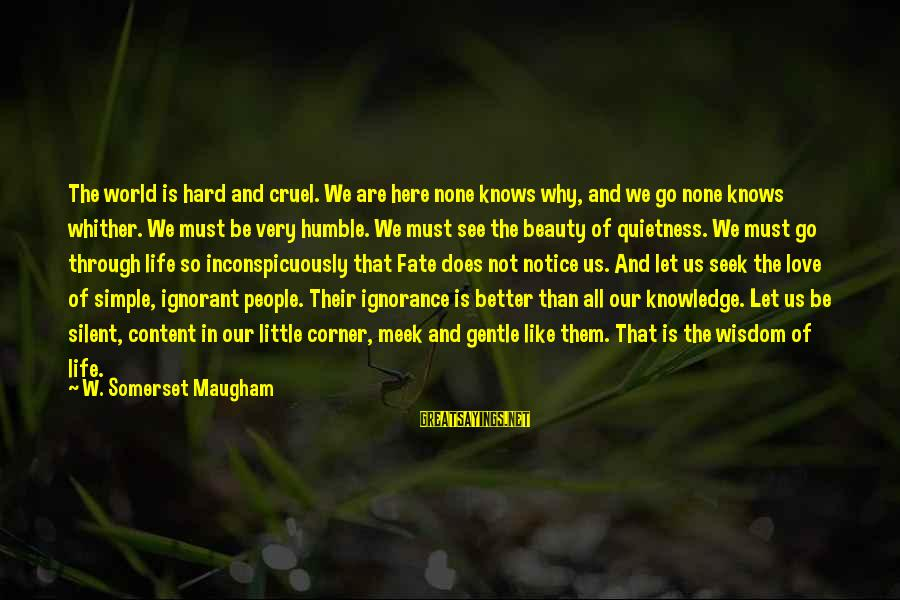 Love None Sayings By W. Somerset Maugham: The world is hard and cruel. We are here none knows why, and we go